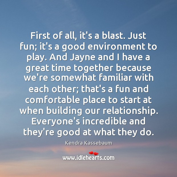 First of all, it's a blast. Just fun; it's a good environment Time Together Quotes Image
