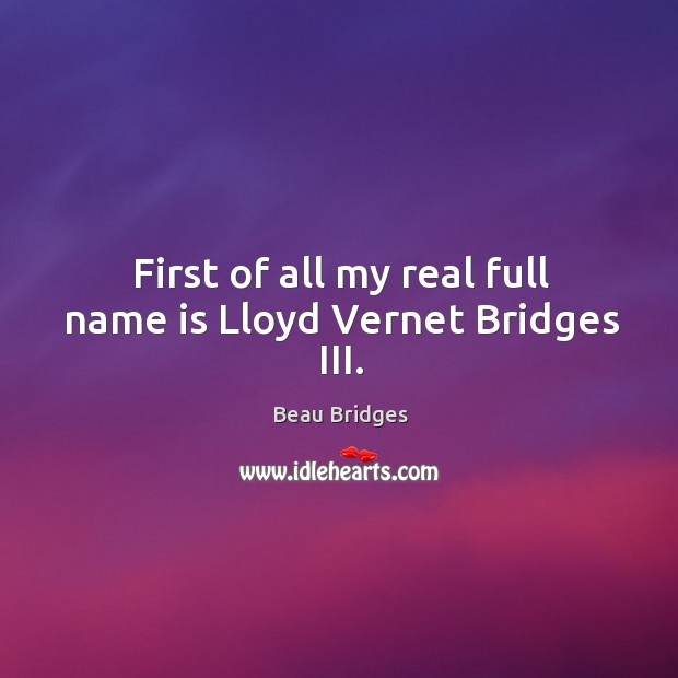 First of all my real full name is lloyd vernet bridges iii. Beau Bridges Picture Quote