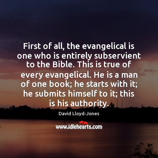 First of all, the evangelical is one who is entirely subservient to David Lloyd-Jones Picture Quote