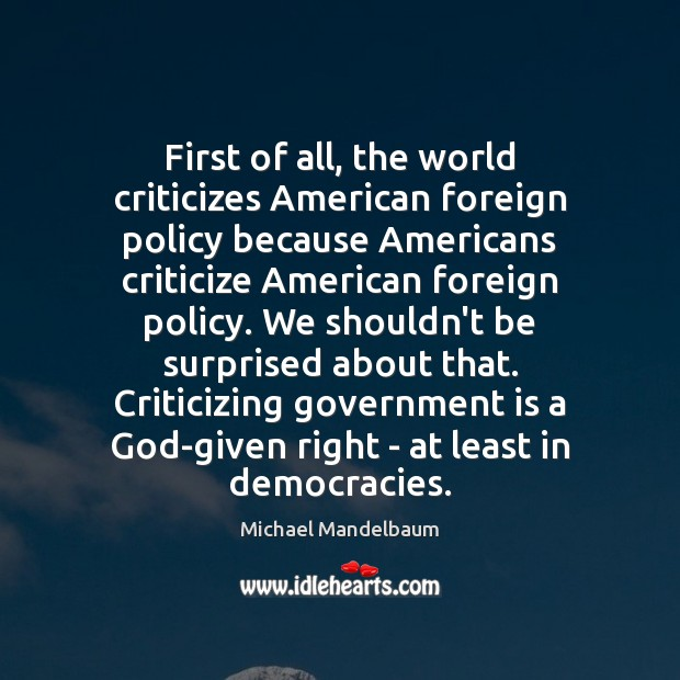 Image, First of all, the world criticizes American foreign policy because Americans criticize