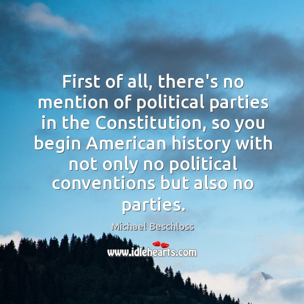First of all, there's no mention of political parties in the Constitution, Image