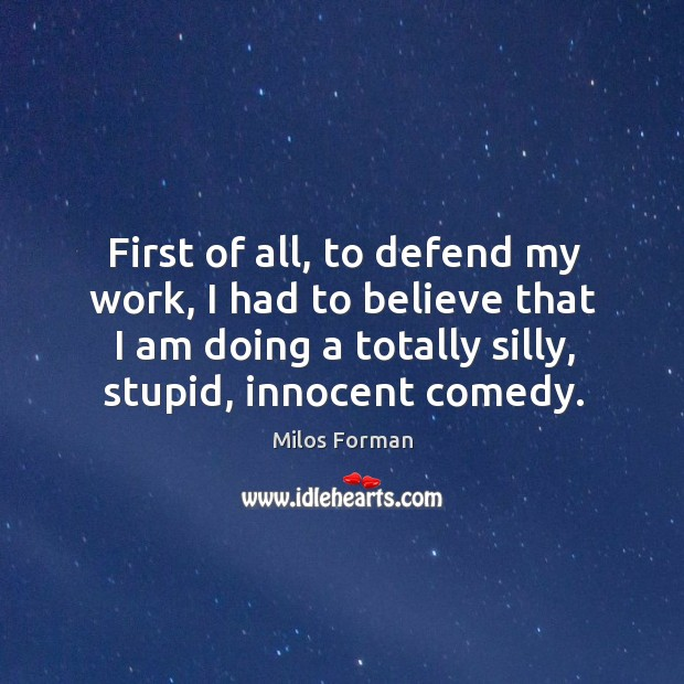First of all, to defend my work, I had to believe that I am doing a totally silly, stupid, innocent comedy. Milos Forman Picture Quote