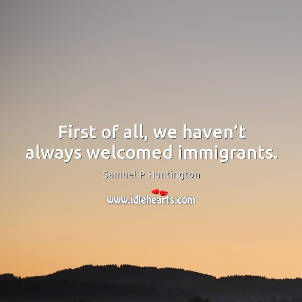 First of all, we haven't always welcomed immigrants. Samuel P Huntington Picture Quote