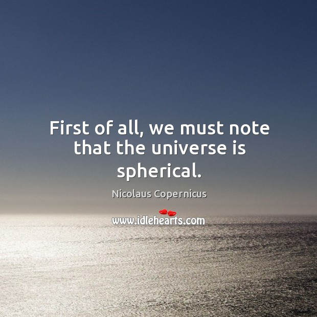 First of all, we must note that the universe is spherical. Nicolaus Copernicus Picture Quote