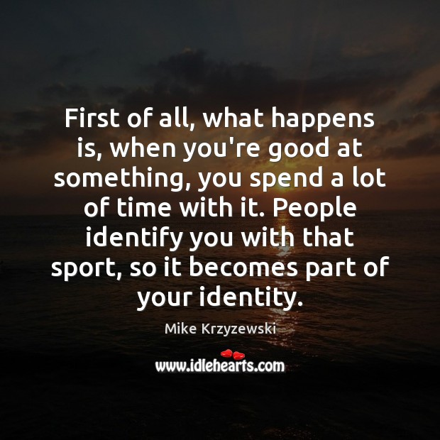 First of all, what happens is, when you're good at something, you Mike Krzyzewski Picture Quote