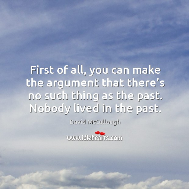 First of all, you can make the argument that there's no such thing as the past. Nobody lived in the past. Image