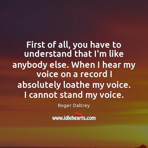 First of all, you have to understand that I'm like anybody else. Roger Daltrey Picture Quote