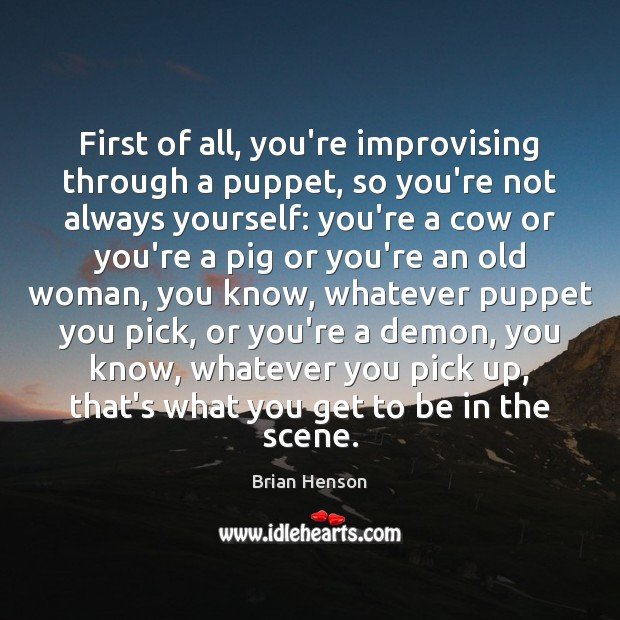 Image, First of all, you're improvising through a puppet, so you're not always