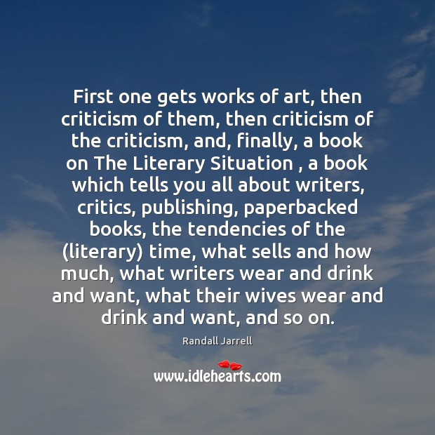 First one gets works of art, then criticism of them, then criticism Randall Jarrell Picture Quote