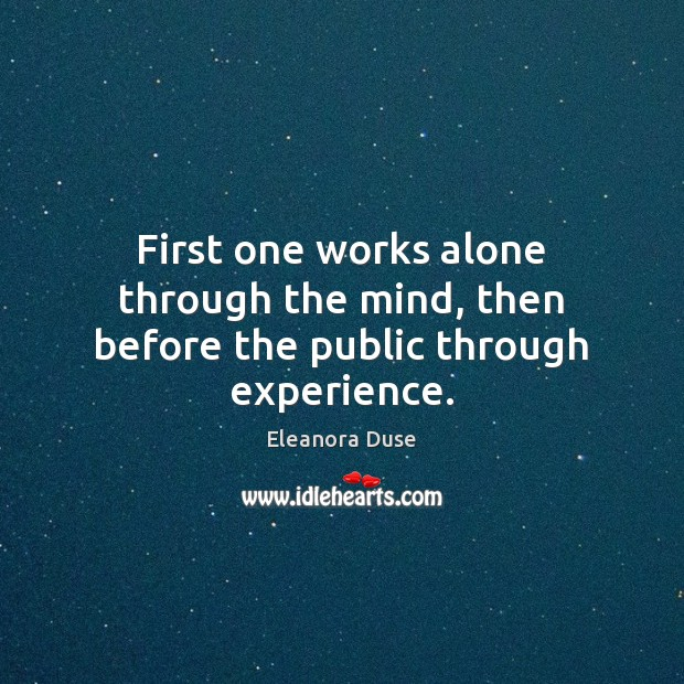 Image, First one works alone through the mind, then before the public through experience.