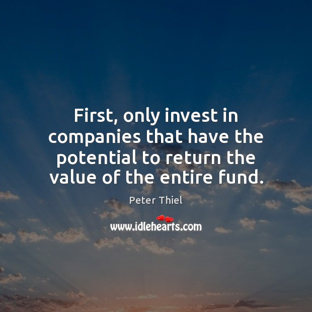 First, only invest in companies that have the potential to return the Peter Thiel Picture Quote