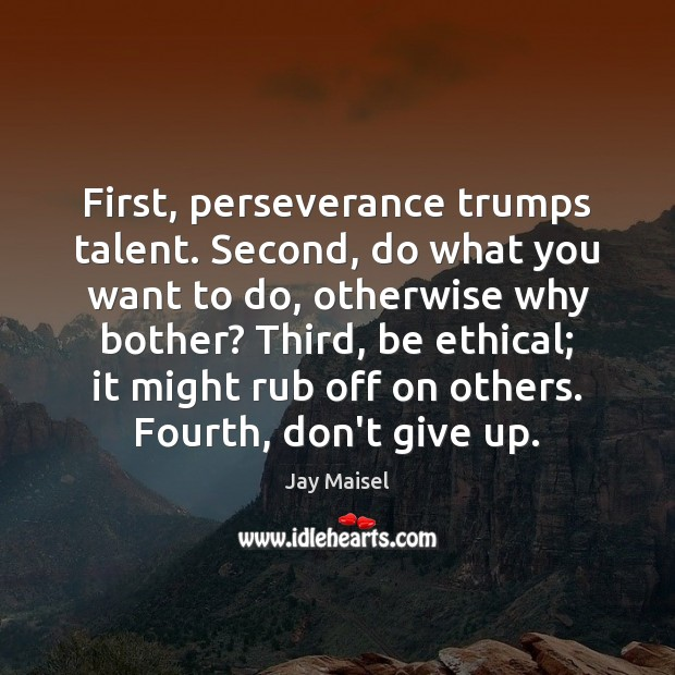 First, perseverance trumps talent. Second, do what you want to do, otherwise Don't Give Up Quotes Image