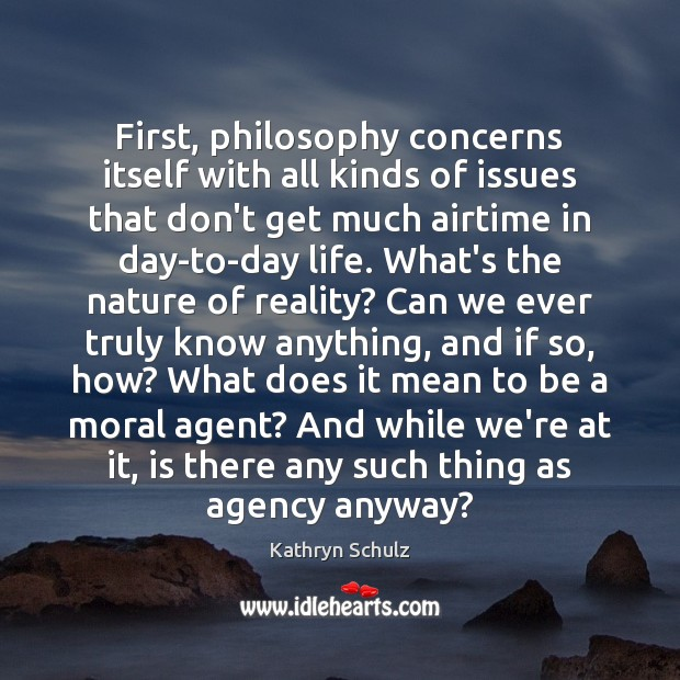 First, philosophy concerns itself with all kinds of issues that don't get Kathryn Schulz Picture Quote