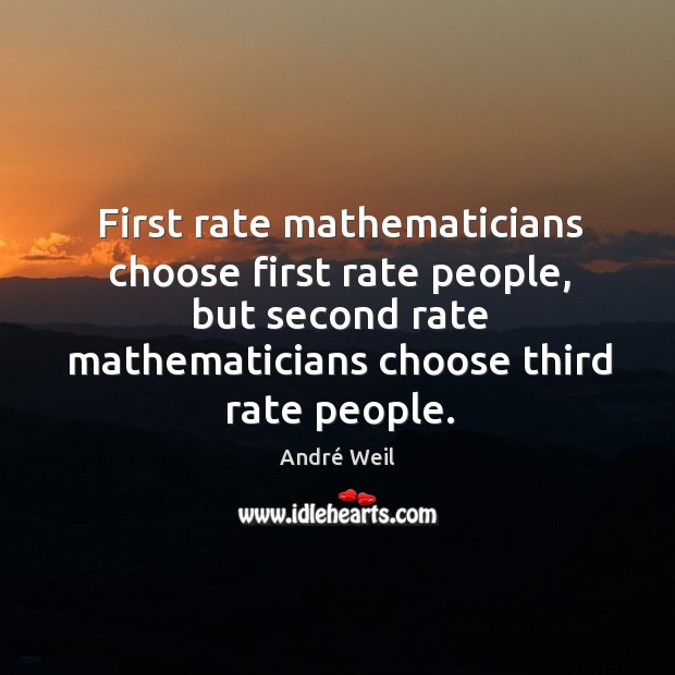 Image, First rate mathematicians choose first rate people, but second rate mathematicians choose third rate people.