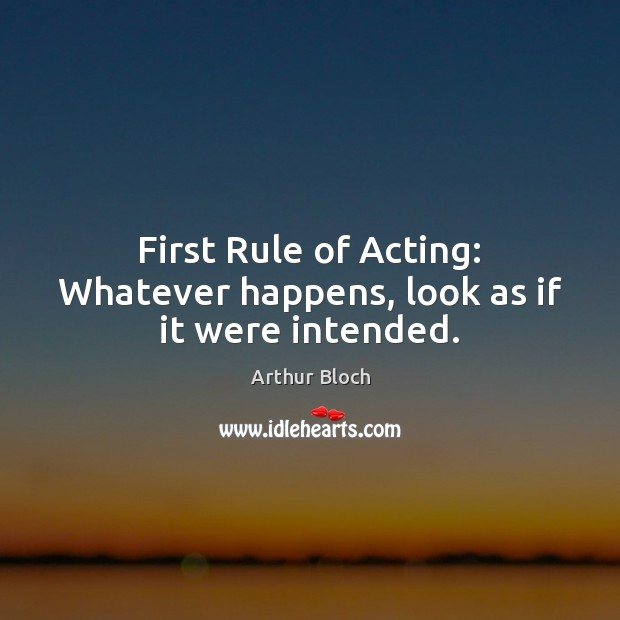 Image, First Rule of Acting: Whatever happens, look as if it were intended.