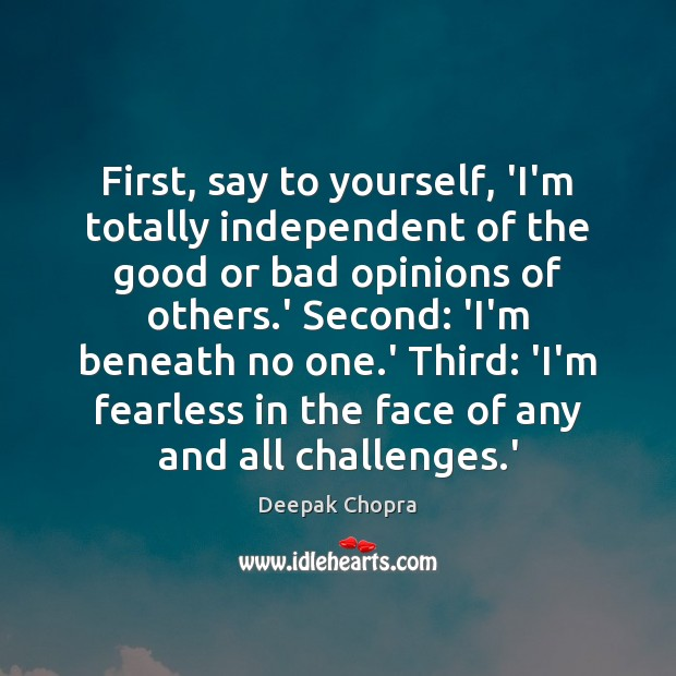 First, say to yourself, 'I'm totally independent of the good or bad Deepak Chopra Picture Quote