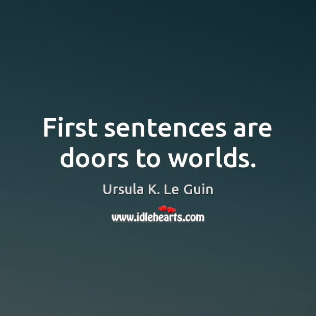 First sentences are doors to worlds. Ursula K. Le Guin Picture Quote