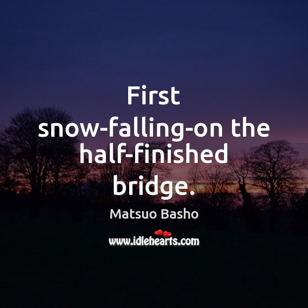 First snow-falling-on the half-finished bridge. Matsuo Basho Picture Quote