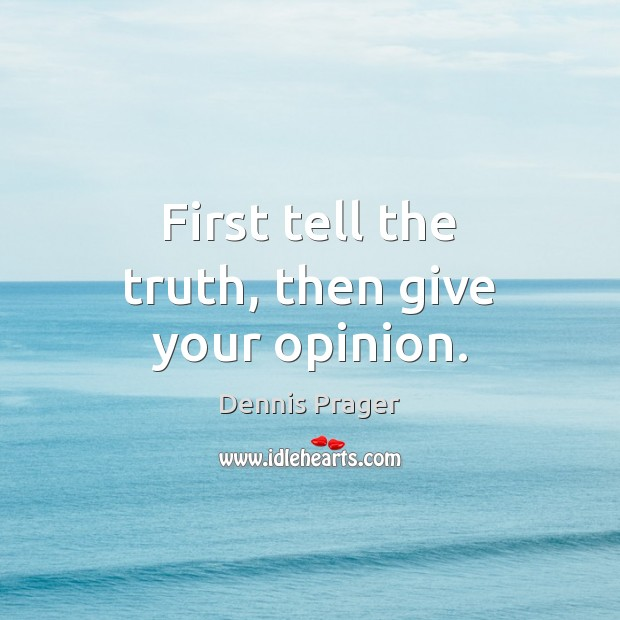 First tell the truth, then give your opinion. Dennis Prager Picture Quote