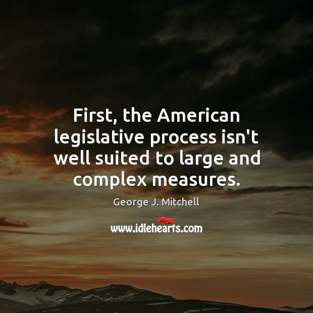 First, the American legislative process isn't well suited to large and complex measures. Image
