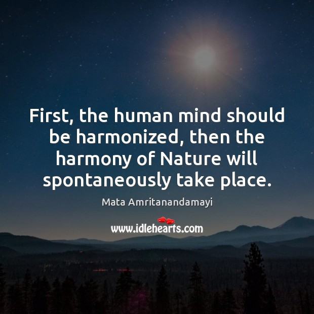 First, the human mind should be harmonized, then the harmony of Nature Mata Amritanandamayi Picture Quote