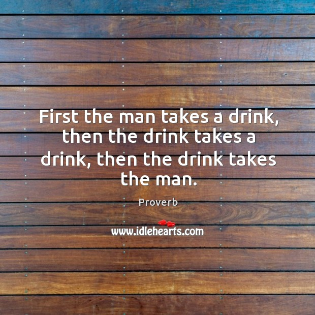 First the man takes a drink, then the drink takes a drink Image