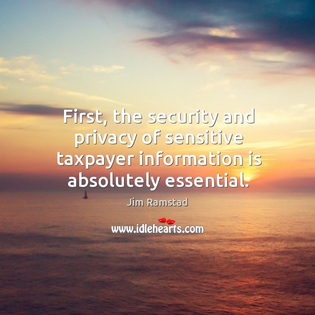 First, the security and privacy of sensitive taxpayer information is absolutely essential. Jim Ramstad Picture Quote