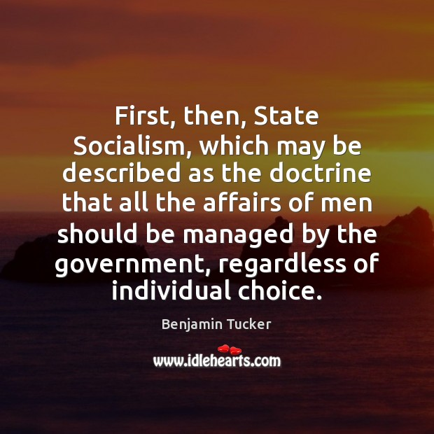 First, then, State Socialism, which may be described as the doctrine that Benjamin Tucker Picture Quote