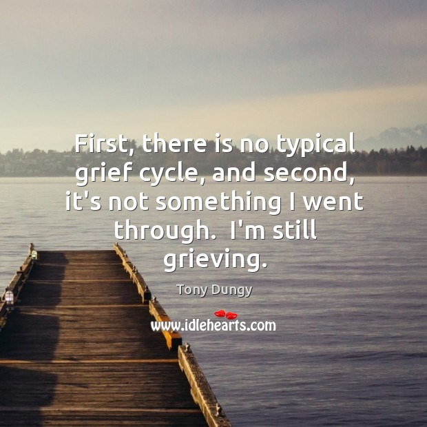 First, there is no typical grief cycle, and second, it's not something Image