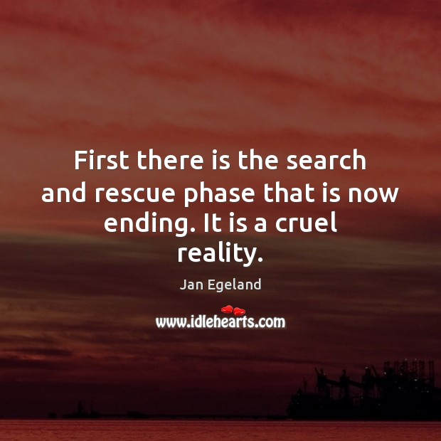 First there is the search and rescue phase that is now ending. It is a cruel reality. Jan Egeland Picture Quote