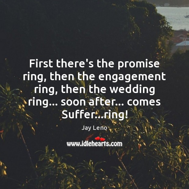 First there's the promise ring, then the engagement ring, then the wedding Engagement Quotes Image
