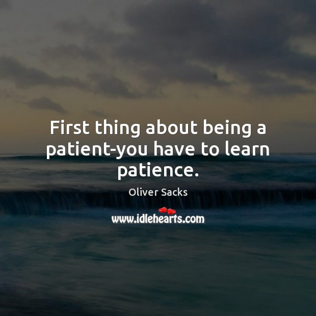 First thing about being a patient-you have to learn patience. Oliver Sacks Picture Quote