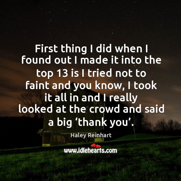 First thing I did when I found out I made it into the top 13 is I tried not to Haley Reinhart Picture Quote