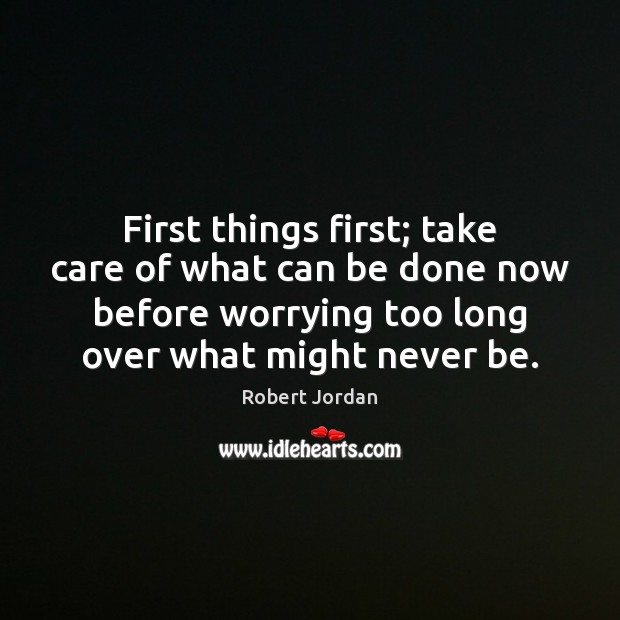 First things first; take care of what can be done now before Robert Jordan Picture Quote