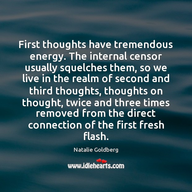 First thoughts have tremendous energy. The internal censor usually squelches them, so Image