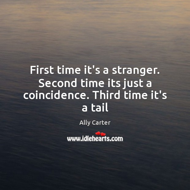 First time it's a stranger. Second time its just a coincidence. Third time it's a tail Ally Carter Picture Quote
