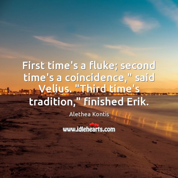 "Image, First time's a fluke; second time's a coincidence,"" said Velius. ""Third time's"