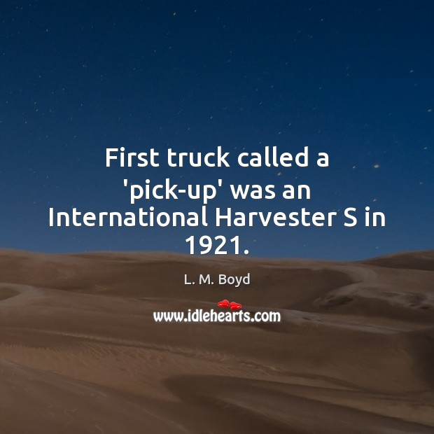 First truck called a 'pick-up' was an International Harvester S in 1921. Image