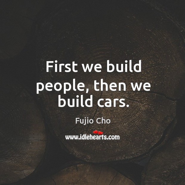 First we build people, then we build cars. Image