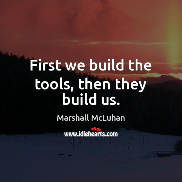 First we build the tools, then they build us. Image