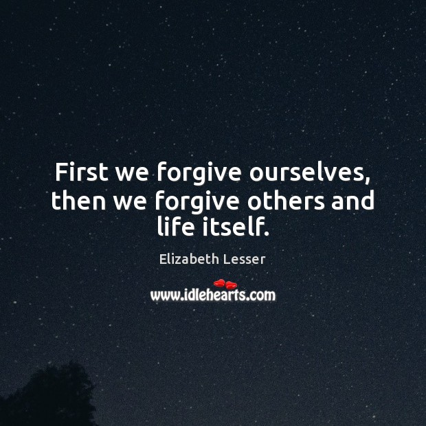 First we forgive ourselves, then we forgive others and life itself. Elizabeth Lesser Picture Quote