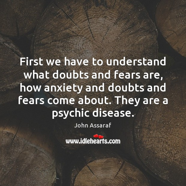 First we have to understand what doubts and fears are, how anxiety John Assaraf Picture Quote
