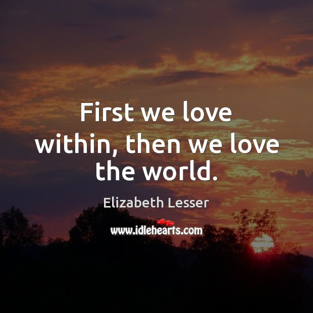First we love within, then we love the world. Elizabeth Lesser Picture Quote