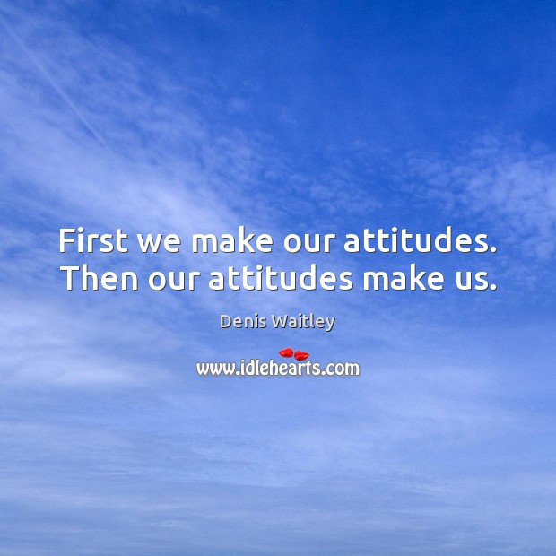 First we make our attitudes. Then our attitudes make us. Image