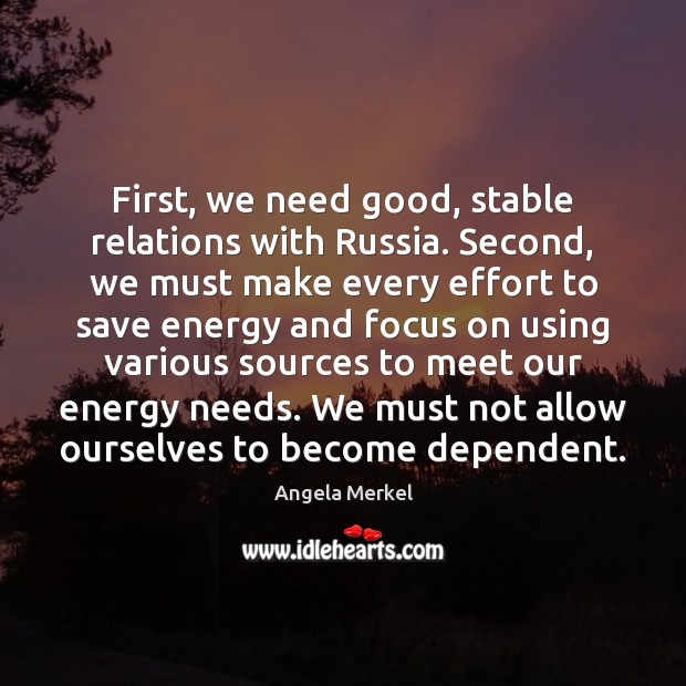 First, we need good, stable relations with Russia. Second, we must make Angela Merkel Picture Quote