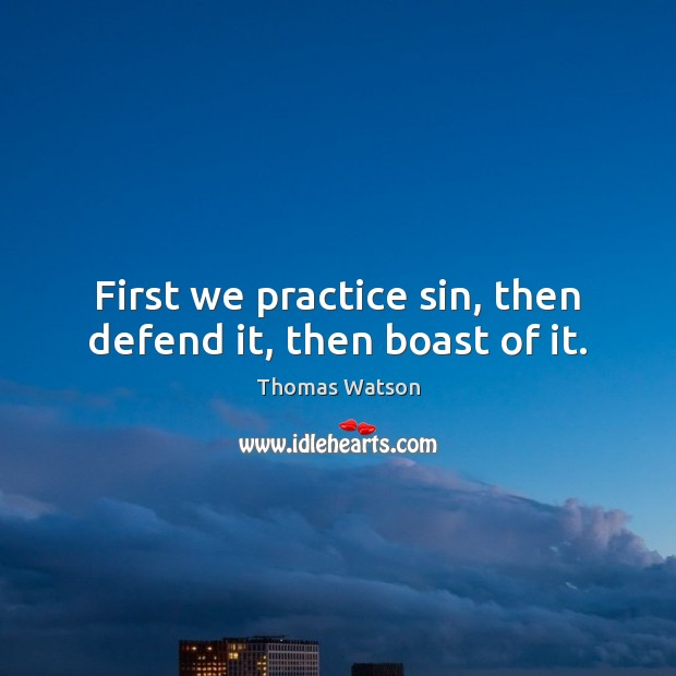 First we practice sin, then defend it, then boast of it. Thomas Watson Picture Quote