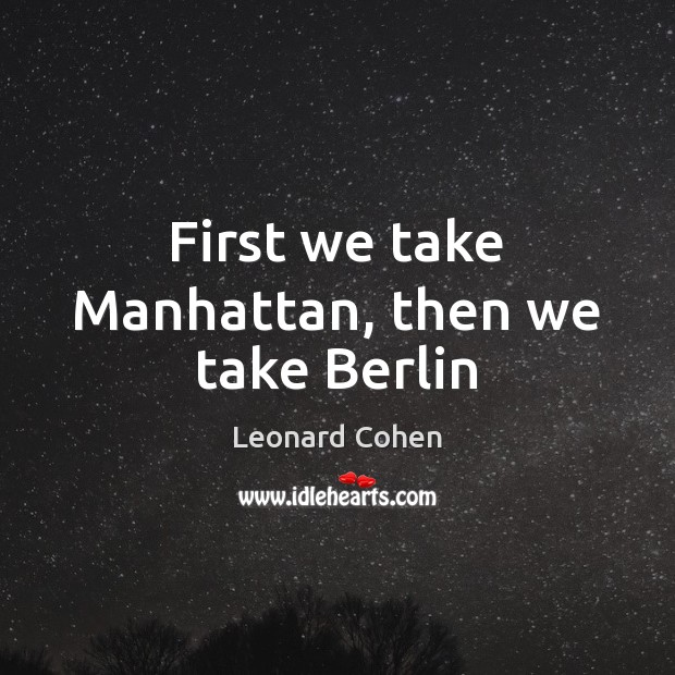 First we take Manhattan, then we take Berlin Leonard Cohen Picture Quote