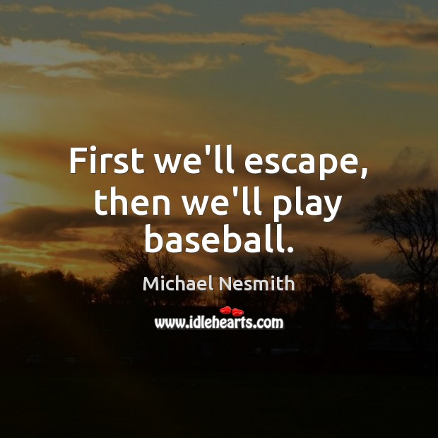 First we'll escape, then we'll play baseball. Michael Nesmith Picture Quote
