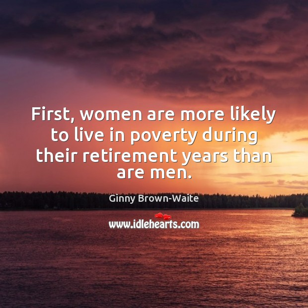 First, women are more likely to live in poverty during their retirement Image