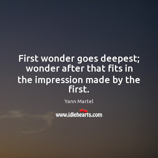 First wonder goes deepest; wonder after that fits in the impression made by the first. Yann Martel Picture Quote